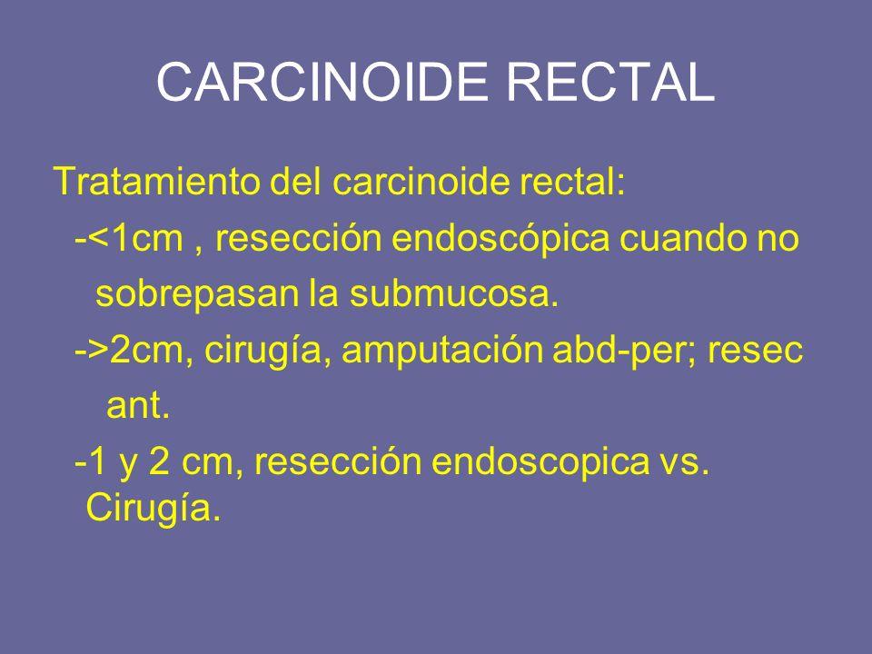 CARCINOIDE RECTAL Tratamiento del carcinoide rectal: -<1cm, resección endoscópica cuando no sobrepasan la submucosa. ->2cm, cirugía, amputación abd-pe