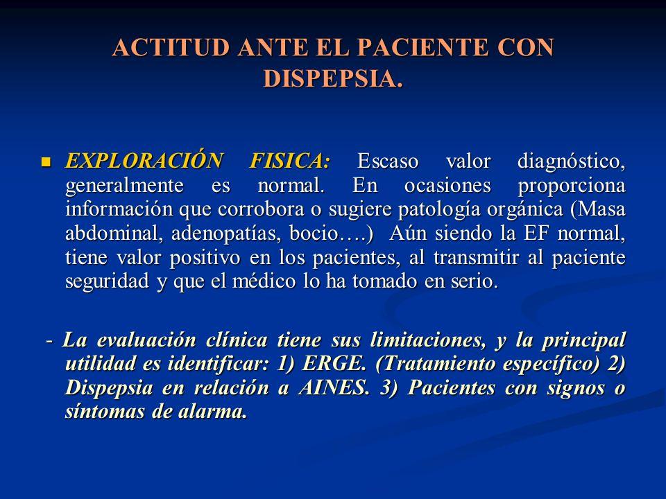 ACTITUD ANTE EL PACIENTE CON DISPEPSIA. EXPLORACIÓN FISICA: Escaso valor diagnóstico, generalmente es normal. En ocasiones proporciona información que