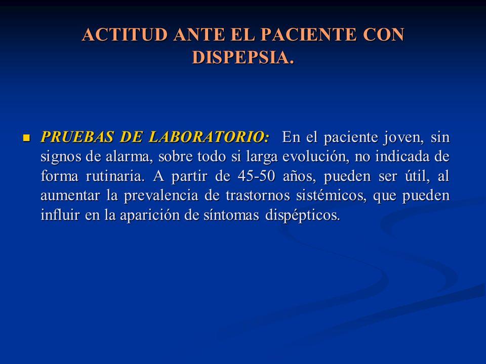 ACTITUD ANTE EL PACIENTE CON DISPEPSIA. PRUEBAS DE LABORATORIO: En el paciente joven, sin signos de alarma, sobre todo si larga evolución, no indicada
