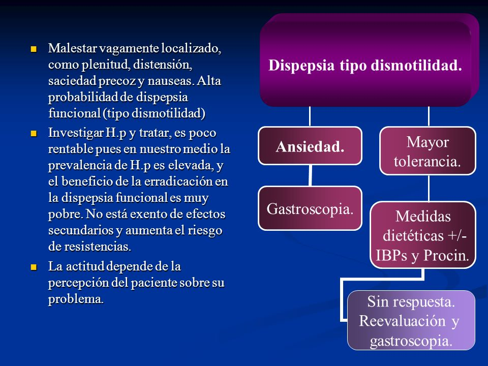 Dispepsia tipo dismotilidad. Ansiedad. Gastroscopia. Mayor tolerancia. Medidas dietéticas +/- IBPs y Procin. Sin respuesta. Reevaluación y gastroscopi