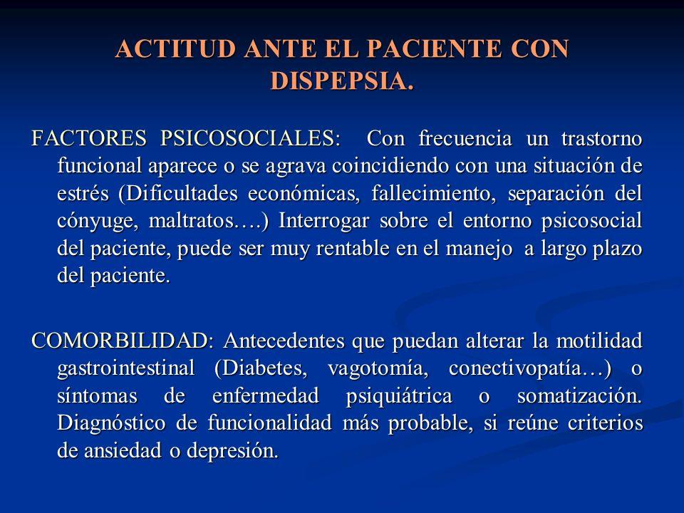 ACTITUD ANTE EL PACIENTE CON DISPEPSIA. FACTORES PSICOSOCIALES: Con frecuencia un trastorno funcional aparece o se agrava coincidiendo con una situaci