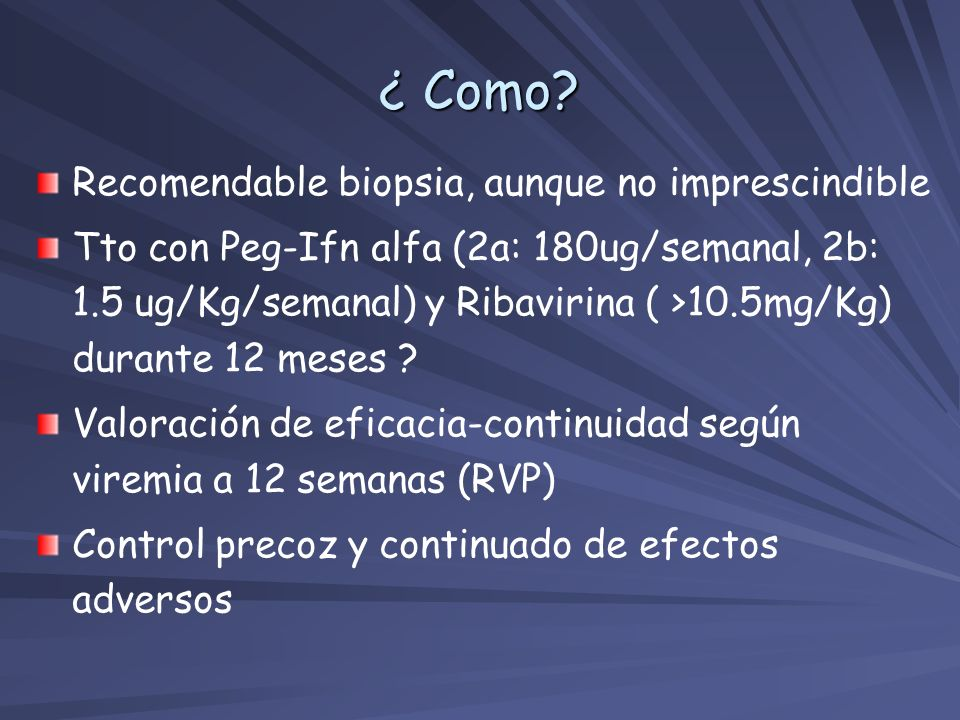 ¿ Como? Recomendable biopsia, aunque no imprescindible Tto con Peg-Ifn alfa (2a: 180ug/semanal, 2b: 1.5 ug/Kg/semanal) y Ribavirina ( >10.5mg/Kg) dura