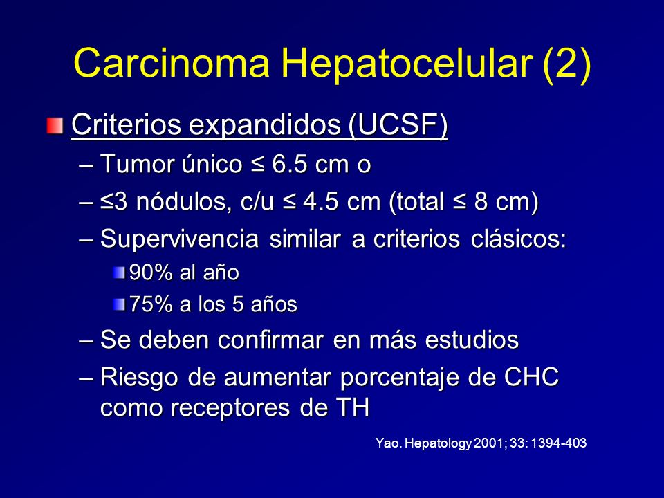 Carcinoma Hepatocelular (2) Criterios expandidos (UCSF) –Tumor único 6.5 cm o –3 nódulos, c/u 4.5 cm (total 8 cm) –Supervivencia similar a criterios c