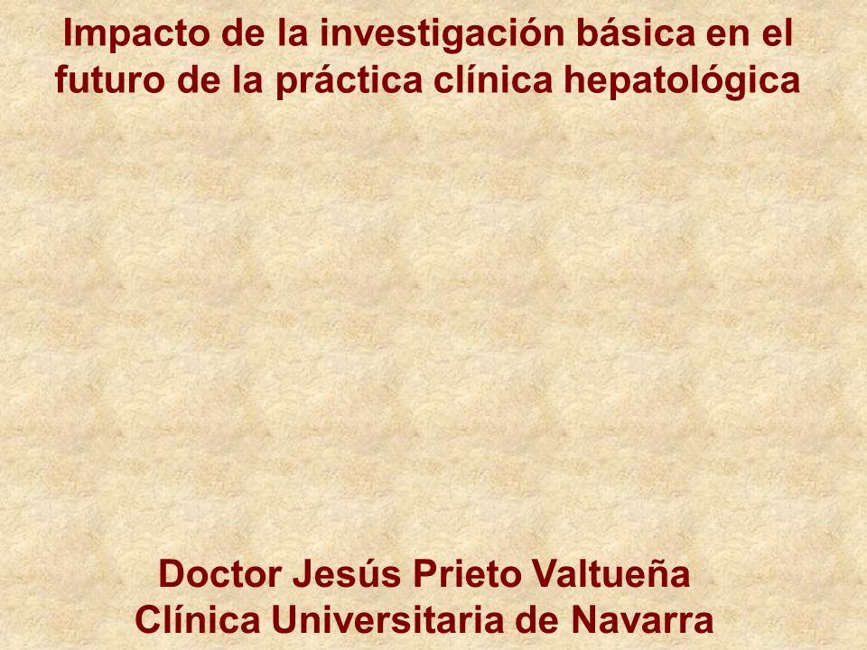 Impacto de la investigación básica en el futuro de la práctica clínica hepatológica Doctor Jesús Prieto Valtueña Clínica Universitaria de Navarra
