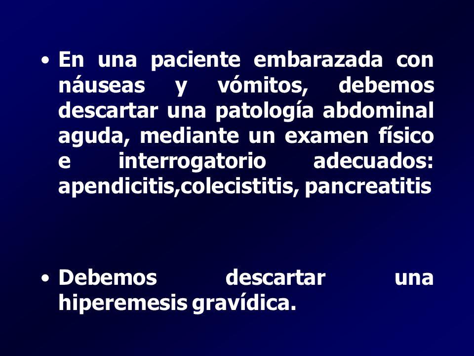 En una paciente embarazada con náuseas y vómitos, debemos descartar una patología abdominal aguda, mediante un examen físico e interrogatorio adecuado