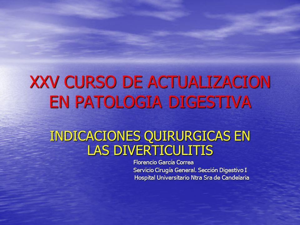 XXV CURSO DE ACTUALIZACION EN PATOLOGIA DIGESTIVA INDICACIONES QUIRURGICAS EN LAS DIVERTICULITIS Florencio García Correa Florencio García Correa Servi