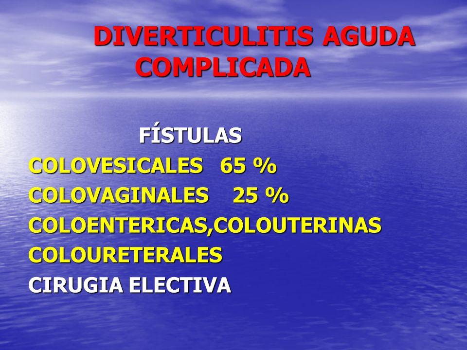 DIVERTICULITIS AGUDA COMPLICADA DIVERTICULITIS AGUDA COMPLICADA FÍSTULAS FÍSTULAS COLOVESICALES 65 % COLOVAGINALES 25 % COLOENTERICAS,COLOUTERINASCOLO
