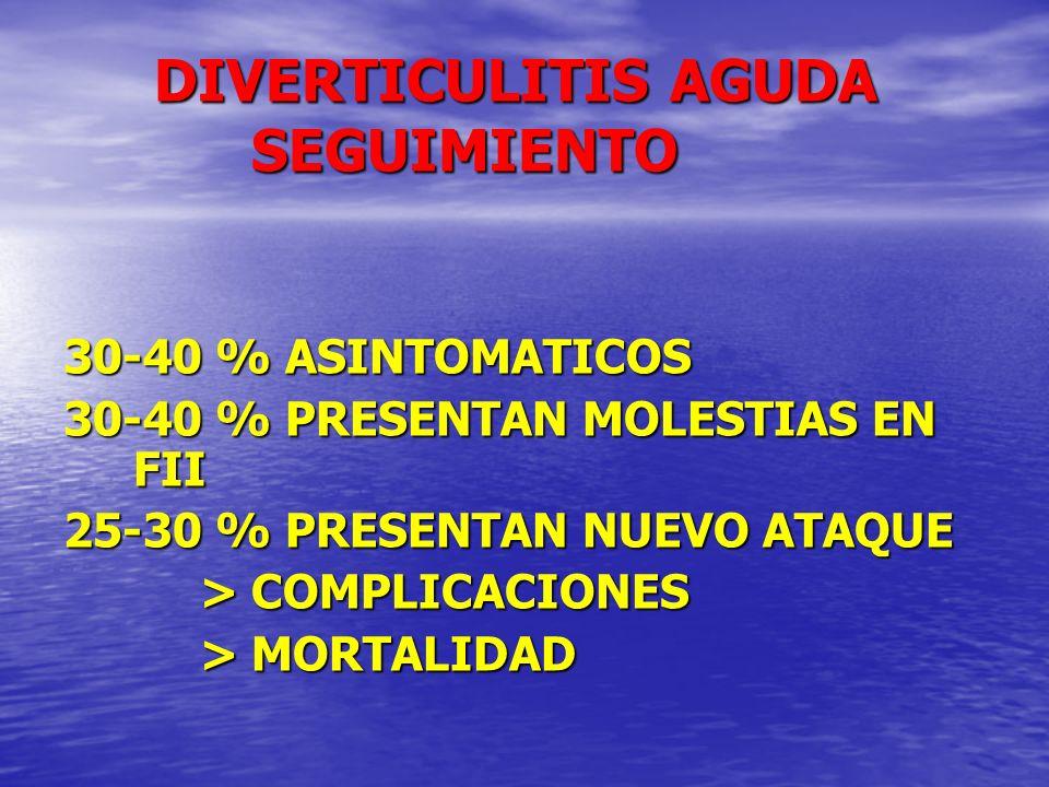 DIVERTICULITIS AGUDA SEGUIMIENTO DIVERTICULITIS AGUDA SEGUIMIENTO 30-40 % ASINTOMATICOS 30-40 % PRESENTAN MOLESTIAS EN FII 25-30 % PRESENTAN NUEVO ATA