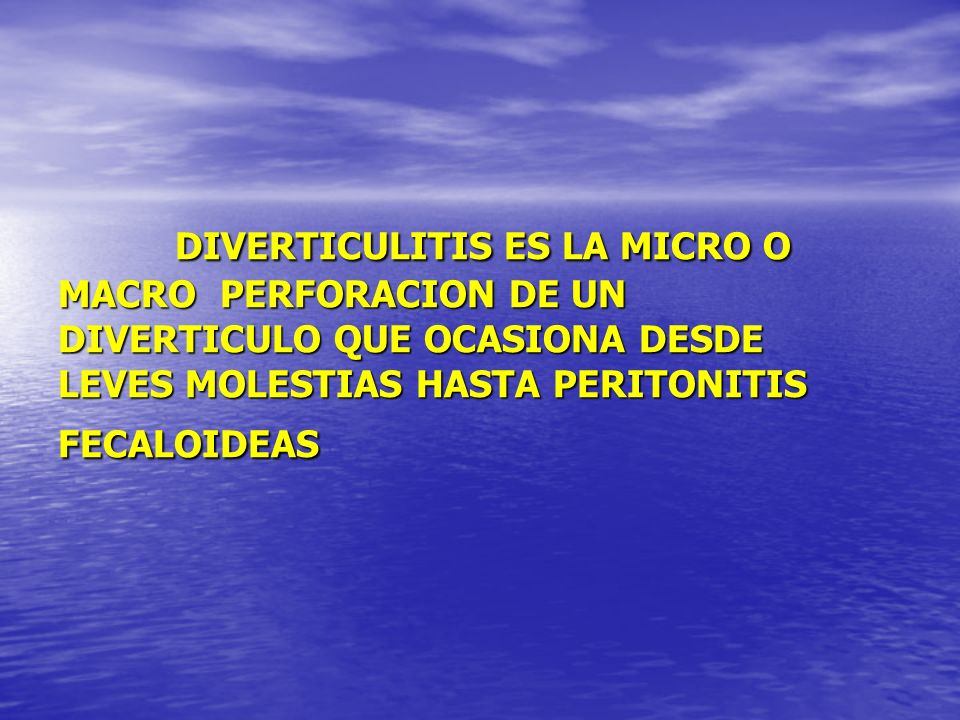 DIVERTICULITIS ES LA MICRO O MACRO PERFORACION DE UN DIVERTICULO QUE OCASIONA DESDE LEVES MOLESTIAS HASTA PERITONITIS FECALOIDEAS DIVERTICULITIS ES LA