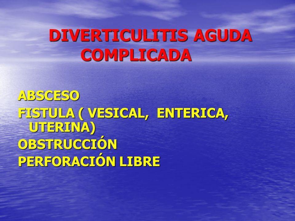 DIVERTICULITIS AGUDA COMPLICADA DIVERTICULITIS AGUDA COMPLICADA ABSCESO FISTULA ( VESICAL, ENTERICA, UTERINA) OBSTRUCCIÓN PERFORACIÓN LIBRE