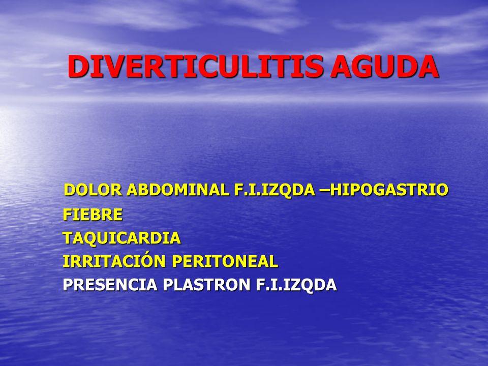 DIVERTICULITIS AGUDA DIVERTICULITIS AGUDA DOLOR ABDOMINAL F.I.IZQDA –HIPOGASTRIO DOLOR ABDOMINAL F.I.IZQDA –HIPOGASTRIO FIEBRE FIEBRE TAQUICARDIA TAQU