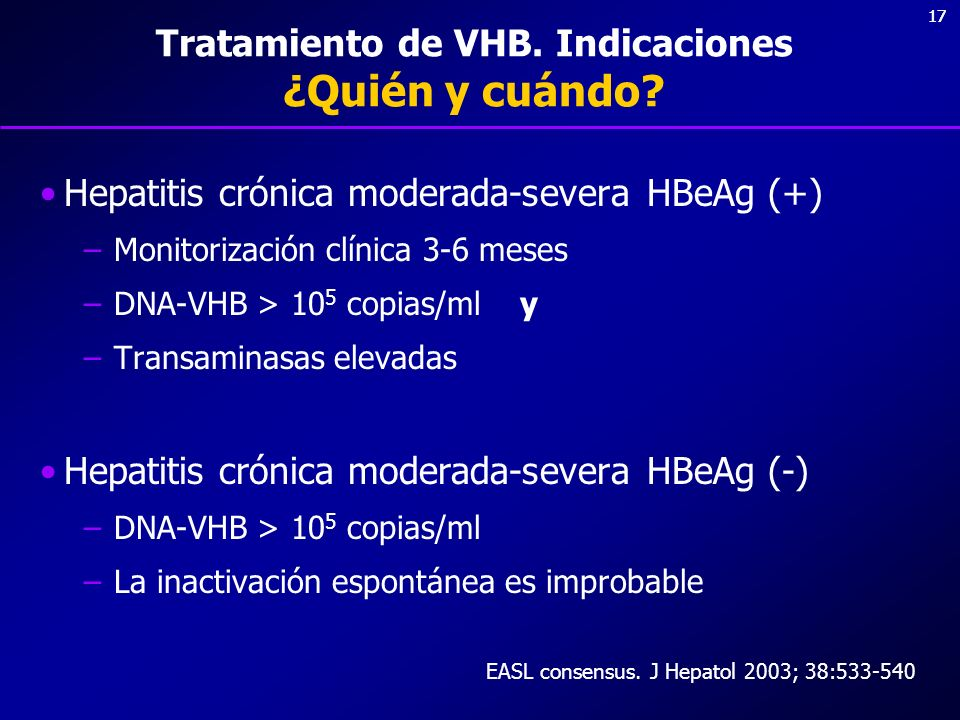 17 Tratamiento de VHB. Indicaciones ¿Quién y cuándo? Hepatitis crónica moderada-severa HBeAg (+) –Monitorización clínica 3-6 meses –DNA-VHB > 10 5 cop