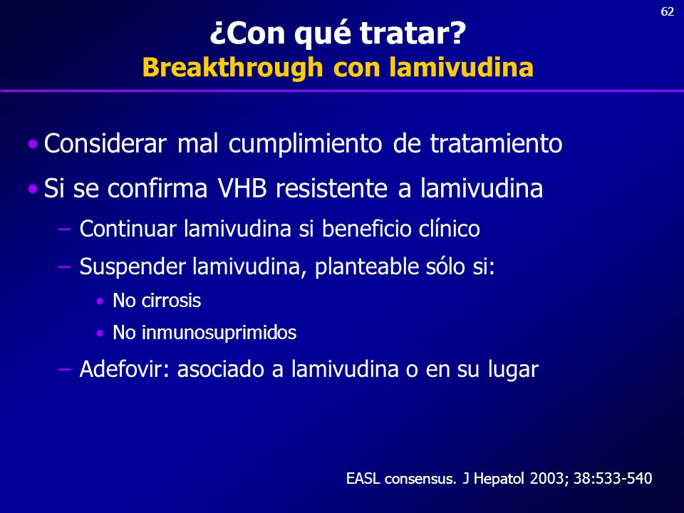 62 ¿Con qué tratar? Breakthrough con lamivudina Considerar mal cumplimiento de tratamiento Si se confirma VHB resistente a lamivudina –Continuar lamiv