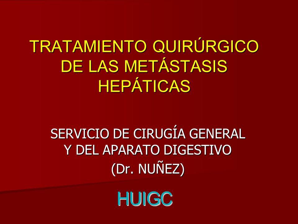 TRATAMIENTO QUIRÚRGICO DE LAS METÁSTASIS HEPÁTICAS SERVICIO DE CIRUGÍA GENERAL Y DEL APARATO DIGESTIVO (Dr. NUÑEZ)