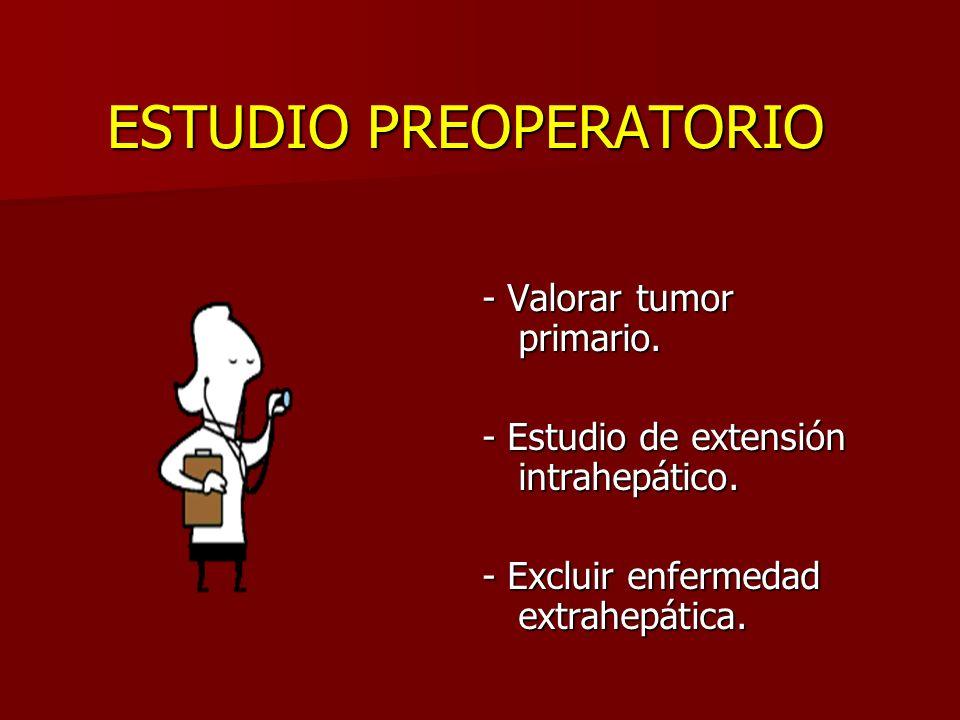 ESTUDIO PREOPERATORIO - Valorar tumor primario. - Estudio de extensión intrahepático. - Excluir enfermedad extrahepática.