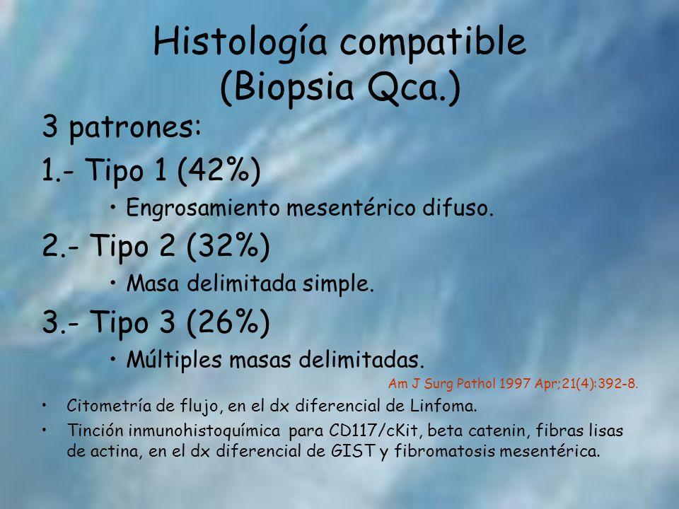 Histología compatible (Biopsia Qca.) 3 patrones: 1.- Tipo 1 (42%) Engrosamiento mesentérico difuso. 2.- Tipo 2 (32%) Masa delimitada simple. 3.- Tipo