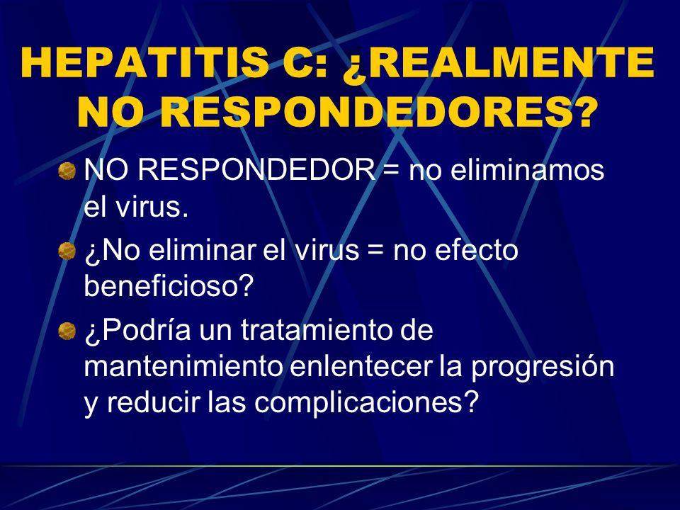 HEPATITIS C: ¿REALMENTE NO RESPONDEDORES? NO RESPONDEDOR = no eliminamos el virus. ¿No eliminar el virus = no efecto beneficioso? ¿Podría un tratamien