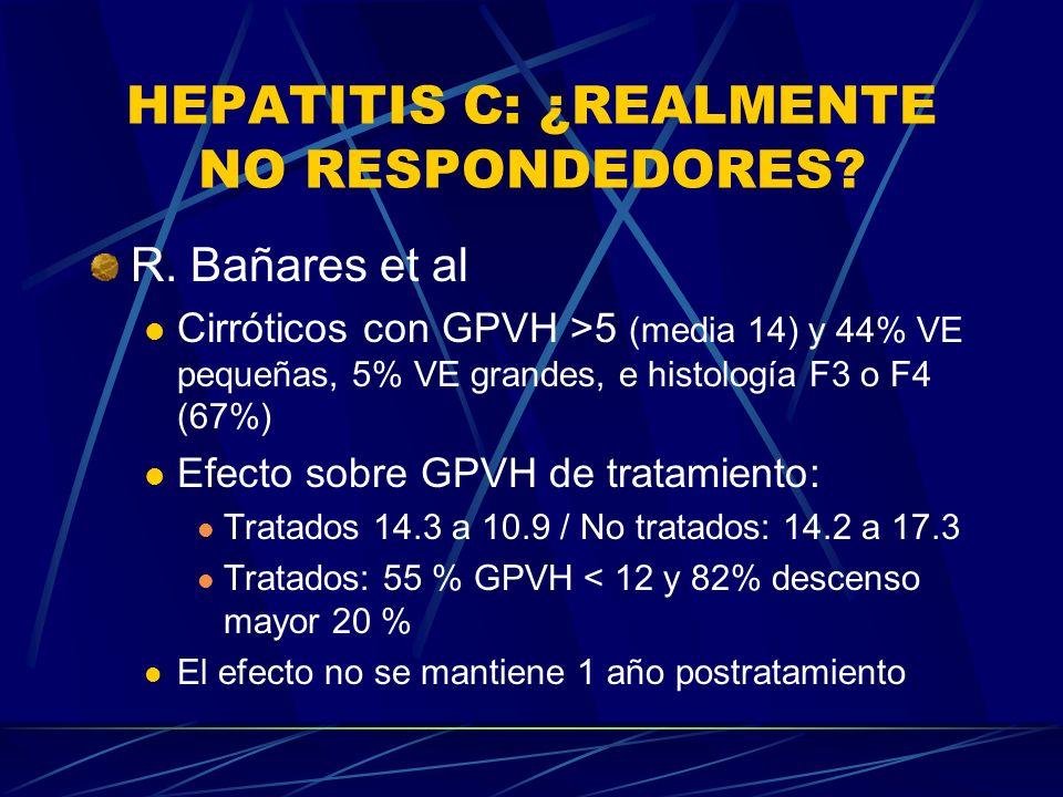 HEPATITIS C: ¿REALMENTE NO RESPONDEDORES? R. Bañares et al Cirróticos con GPVH >5 (media 14) y 44% VE pequeñas, 5% VE grandes, e histología F3 o F4 (6