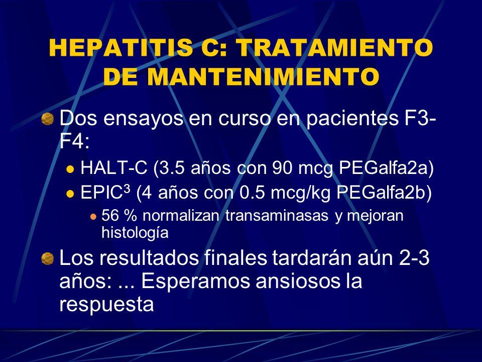 HEPATITIS C: TRATAMIENTO DE MANTENIMIENTO Dos ensayos en curso en pacientes F3- F4: HALT-C (3.5 años con 90 mcg PEGalfa2a) EPIC 3 (4 años con 0.5 mcg/