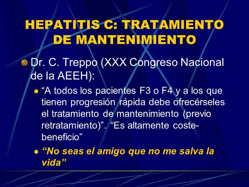 HEPATITIS C: TRATAMIENTO DE MANTENIMIENTO Dr. C. Treppo (XXX Congreso Nacional de la AEEH): A todos los pacientes F3 o F4 y a los que tienen progresió