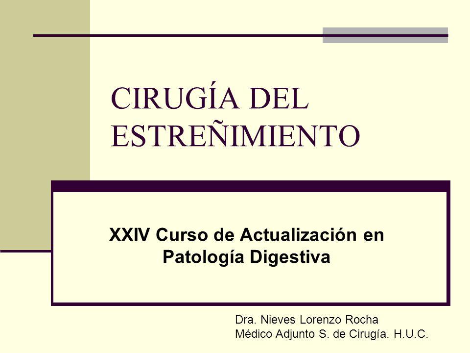 CIRUGÍA DEL ESTREÑIMIENTO XXIV Curso de Actualización en Patología Digestiva Dra. Nieves Lorenzo Rocha Médico Adjunto S. de Cirugía. H.U.C.