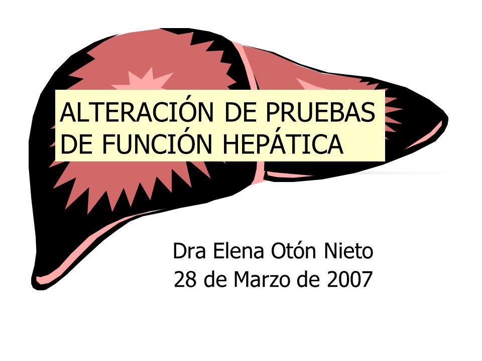 ALTERACIÓN DE PRUEBAS DE FUNCIÓN HEPÁTICA Dra Elena Otón Nieto 28 de Marzo de 2007