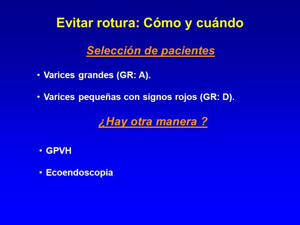 Selección de pacientes Varices grandes (GR: A). Varices pequeñas con signos rojos (GR: D). Evitar rotura: Cómo y cuándo ¿Hay otra manera ? GPVH Ecoend