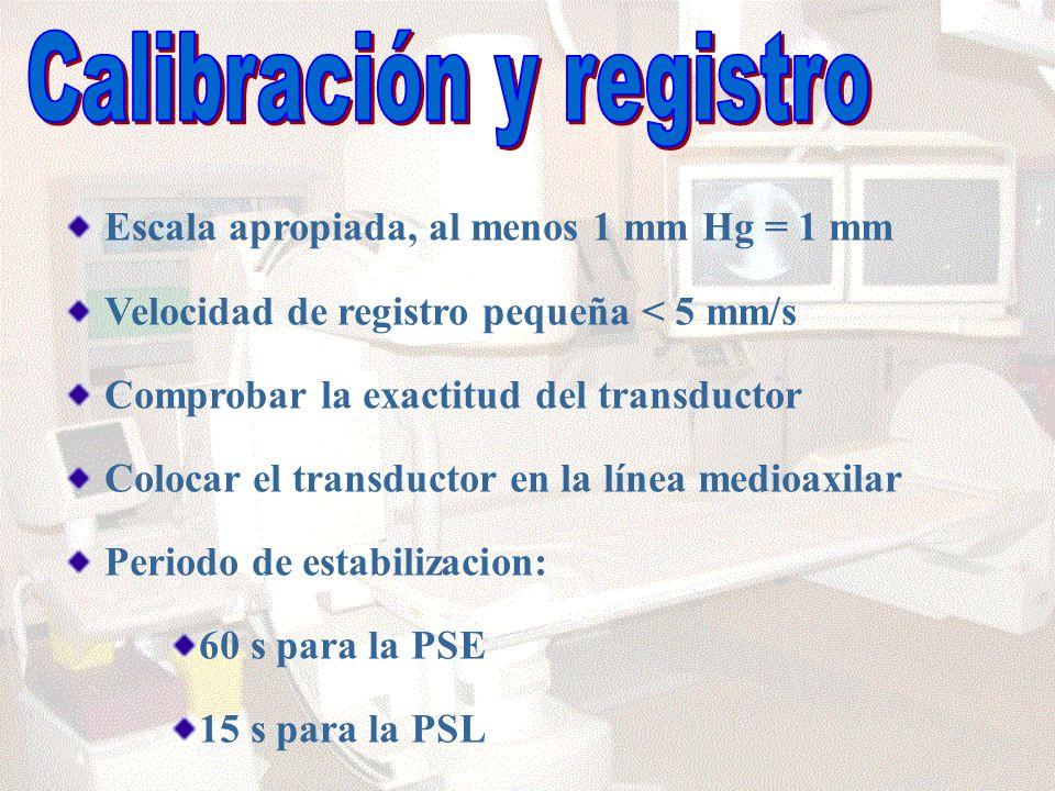 Escala apropiada, al menos 1 mm Hg = 1 mm Velocidad de registro pequeña < 5 mm/s Comprobar la exactitud del transductor Colocar el transductor en la línea medioaxilar Periodo de estabilizacion: 60 s para la PSE 15 s para la PSL