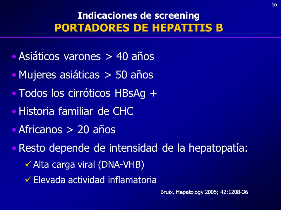 16 Indicaciones de screening PORTADORES DE HEPATITIS B Asiáticos varones > 40 años Mujeres asiáticas > 50 años Todos los cirróticos HBsAg + Historia f