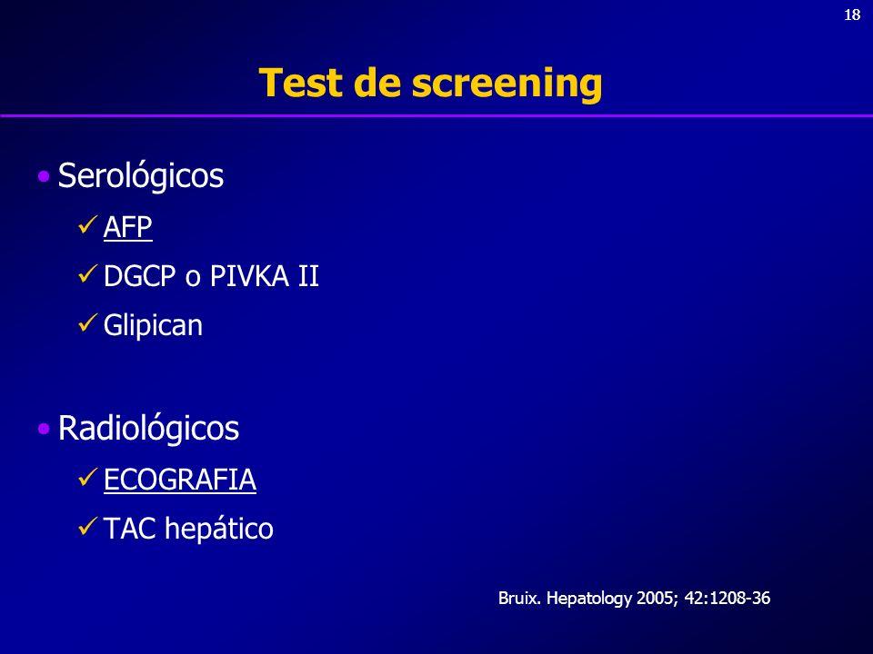 18 Test de screening Serológicos AFP DGCP o PIVKA II Glipican Radiológicos ECOGRAFIA TAC hepático Bruix. Hepatology 2005; 42:1208-36
