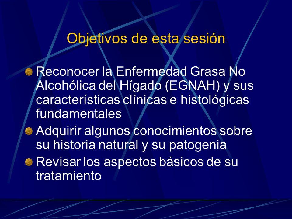 Objetivos de esta sesión Reconocer la Enfermedad Grasa No Alcohólica del Hígado (EGNAH) y sus características clínicas e histológicas fundamentales Ad