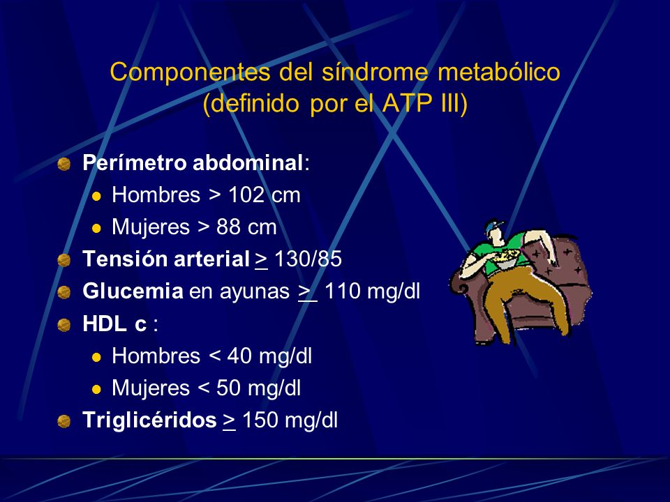 Componentes del síndrome metabólico (definido por el ATP III) Perímetro abdominal: Hombres > 102 cm Mujeres > 88 cm Tensión arterial > 130/85 Glucemia