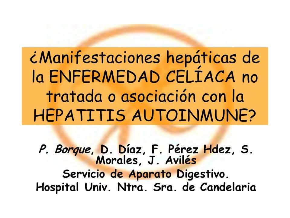 ¿Manifestaciones hepáticas de la ENFERMEDAD CELÍACA no tratada o asociación con la HEPATITIS AUTOINMUNE? P. Borque, D. Díaz, F. Pérez Hdez, S. Morales