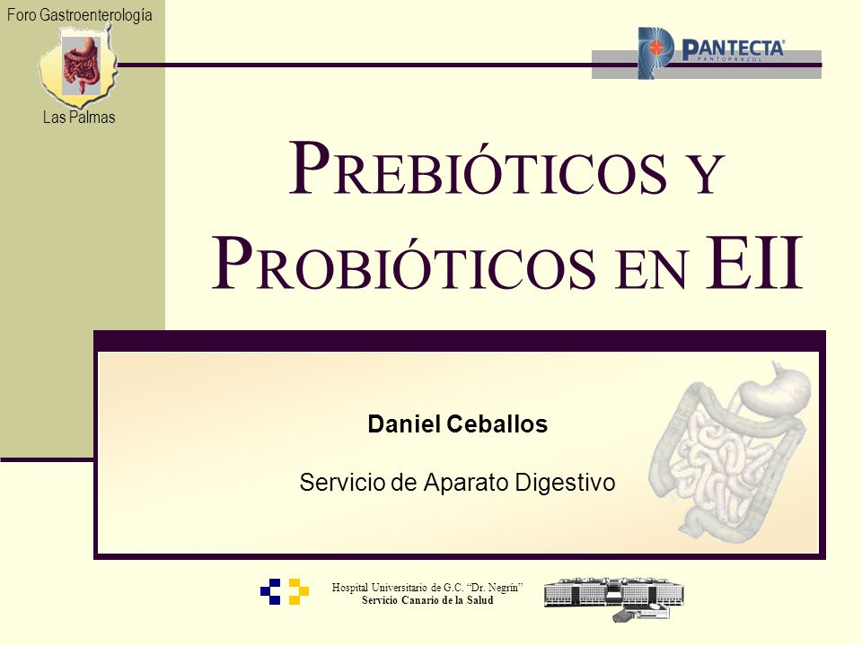 Hospital Universitario de G.C. Dr. Negrín Servicio Canario de la Salud Daniel Ceballos Servicio de Aparato Digestivo P REBIÓTICOS Y P ROBIÓTICOS EN EI