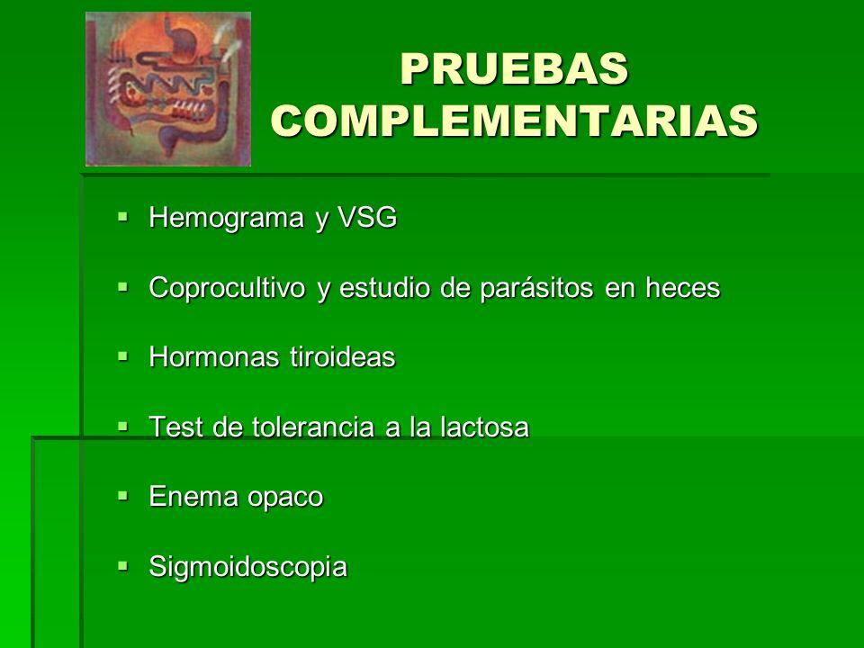 PRUEBAS COMPLEMENTARIAS Hemograma y VSG Hemograma y VSG Coprocultivo y estudio de parásitos en heces Coprocultivo y estudio de parásitos en heces Hormonas tiroideas Hormonas tiroideas Test de tolerancia a la lactosa Test de tolerancia a la lactosa Enema opaco Enema opaco Sigmoidoscopia Sigmoidoscopia