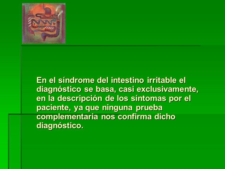 En el síndrome del intestino irritable el diagnóstico se basa, casi exclusivamente, en la descripción de los síntomas por el paciente, ya que ninguna prueba complementaria nos confirma dicho diagnóstico.