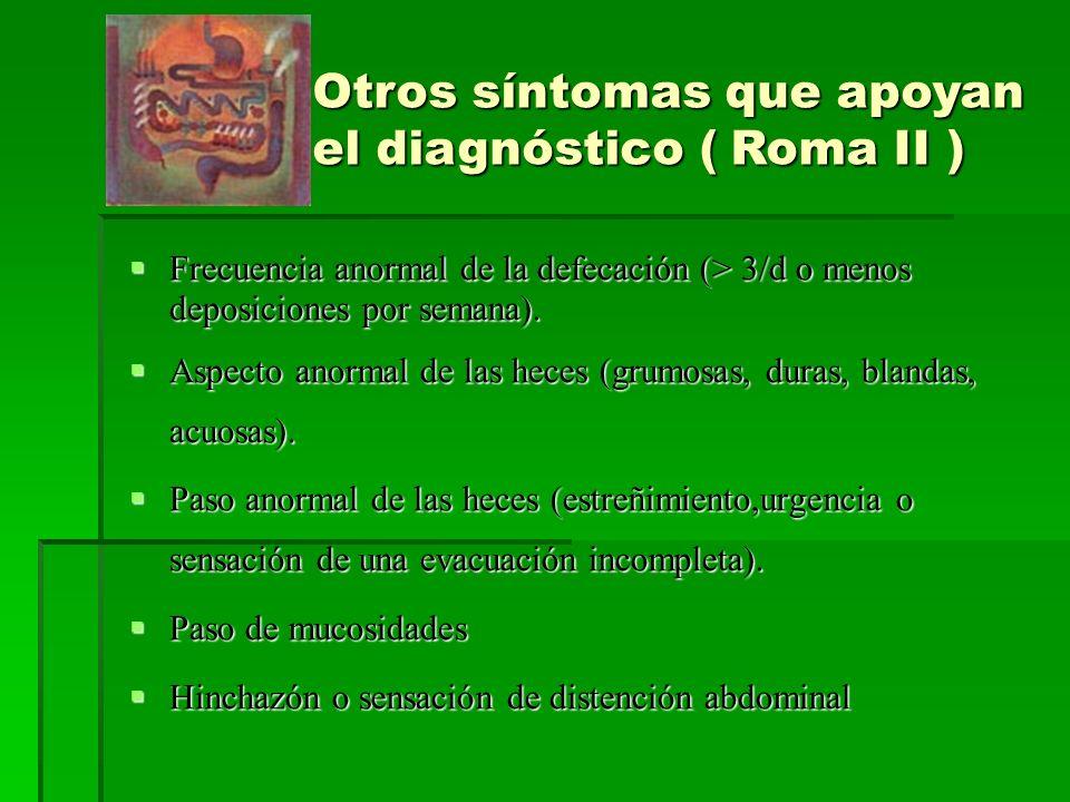 Otros síntomas que apoyan el diagnóstico ( Roma II ) Frecuencia anormal de la defecación (> 3/d o menos deposiciones por semana).