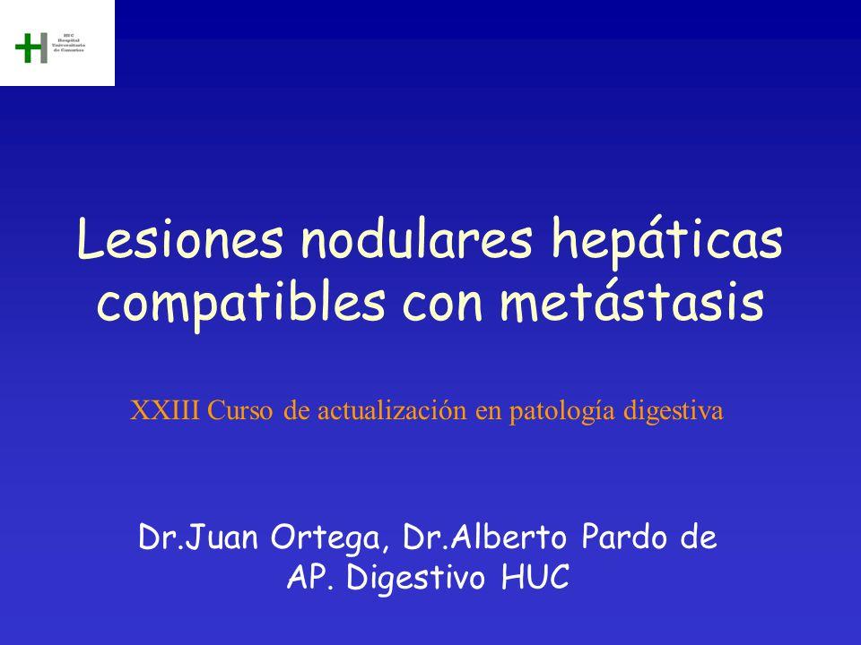Lesiones nodulares hepáticas compatibles con metástasis Dr.Juan Ortega, Dr.Alberto Pardo de AP. Digestivo HUC XXIII Curso de actualización en patologí