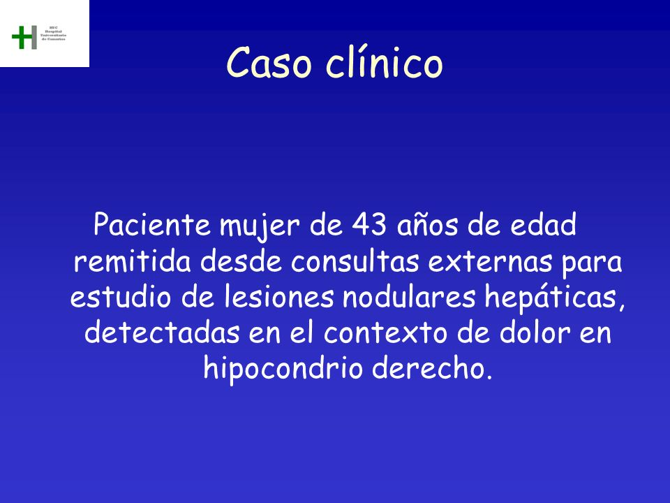 Caso clínico Paciente mujer de 43 años de edad remitida desde consultas externas para estudio de lesiones nodulares hepáticas, detectadas en el contex
