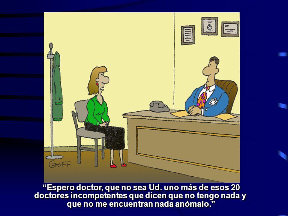 Espero doctor, que no sea Ud. uno más de esos 20 doctores incompetentes que dicen que no tengo nada y que no me encuentran nada anómalo. Espero doctor