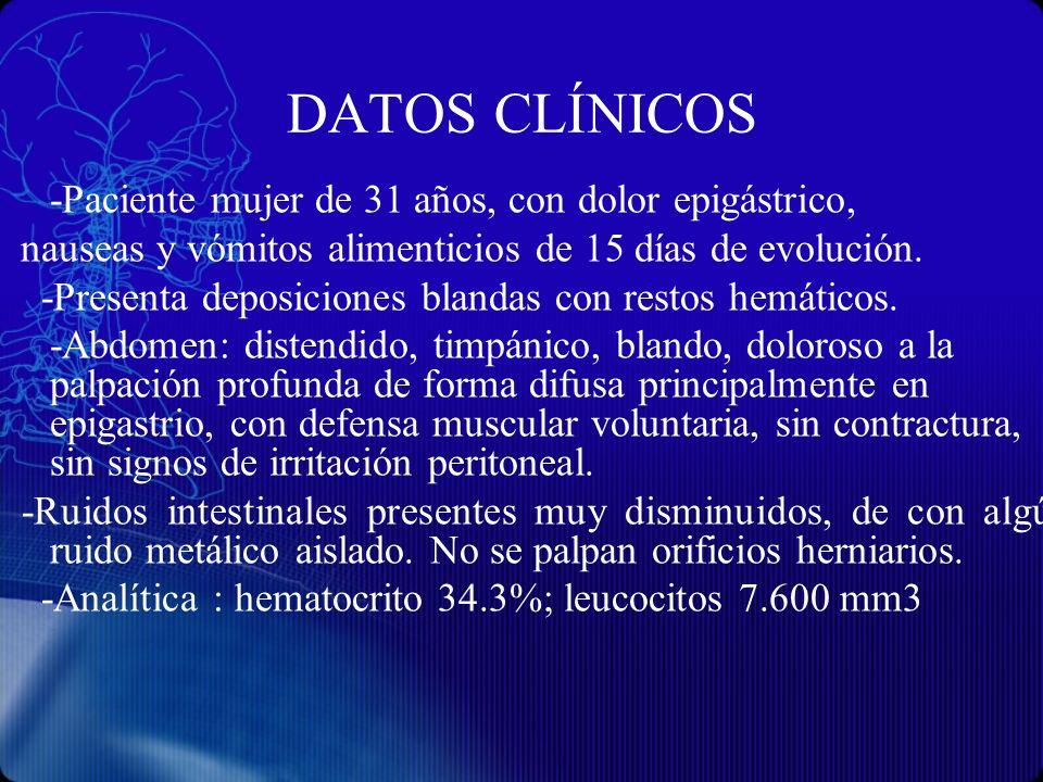 DATOS CLÍNICOS -Paciente mujer de 31 años, con dolor epigástrico, nauseas y vómitos alimenticios de 15 días de evolución. -Presenta deposiciones bland
