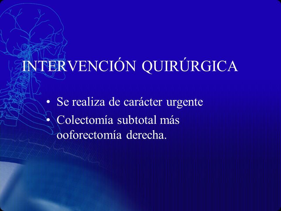 INTERVENCIÓN QUIRÚRGICA Se realiza de carácter urgente Colectomía subtotal más ooforectomía derecha.