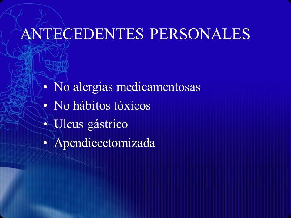ANTECEDENTES PERSONALES No alergias medicamentosas No hábitos tóxicos Ulcus gástrico Apendicectomizada