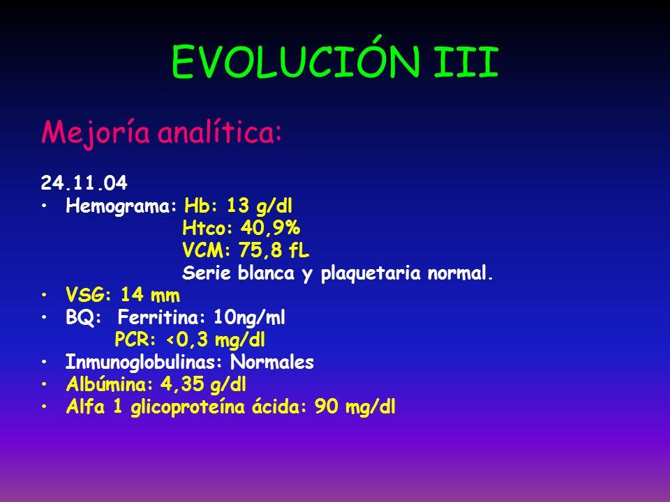 EVOLUCIÓN III Mejoría analítica: 24.11.04 Hemograma: Hb: 13 g/dl Htco: 40,9% VCM: 75,8 fL Serie blanca y plaquetaria normal. VSG: 14 mm BQ: Ferritina: