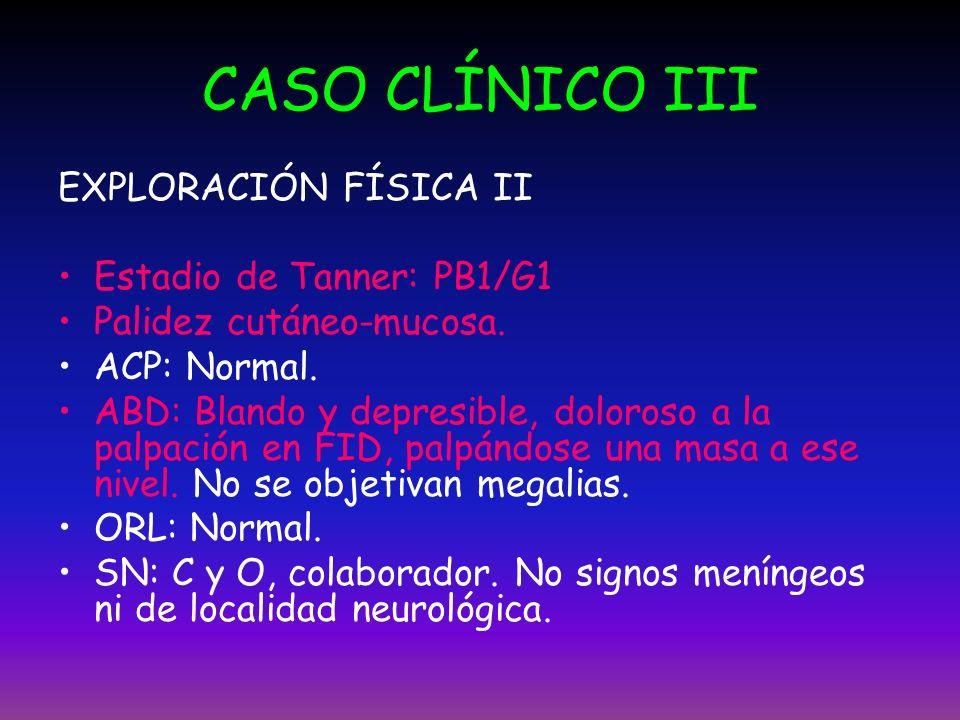CASO CLÍNICO III EXPLORACIÓN FÍSICA II Estadio de Tanner: PB1/G1 Palidez cutáneo-mucosa. ACP: Normal. ABD: Blando y depresible, doloroso a la palpació