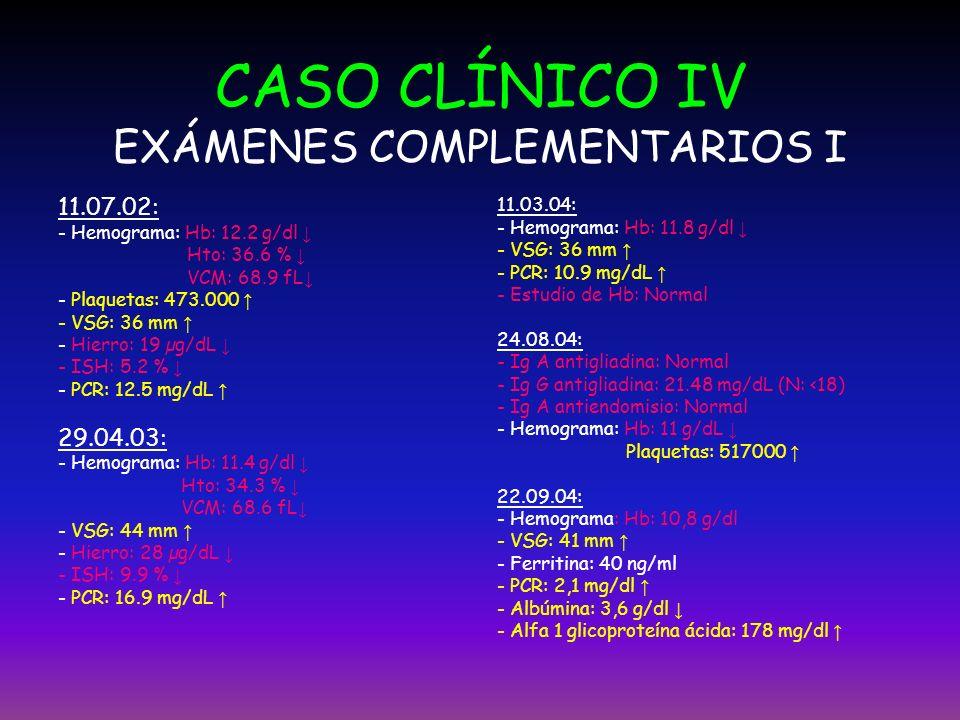 CASO CLÍNICO IV EXÁMENES COMPLEMENTARIOS I 11.07.02: - Hemograma: Hb: 12.2 g/dl Hto: 36.6 % VCM: 68.9 fL - Plaquetas: 473.000 - VSG: 36 mm - Hierro: 1