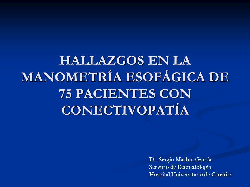 HALLAZGOS EN LA MANOMETRÍA ESOFÁGICA DE 75 PACIENTES CON CONECTIVOPATÍA Dr. Sergio Machín García Servicio de Reumatología Hospital Universitario de Ca