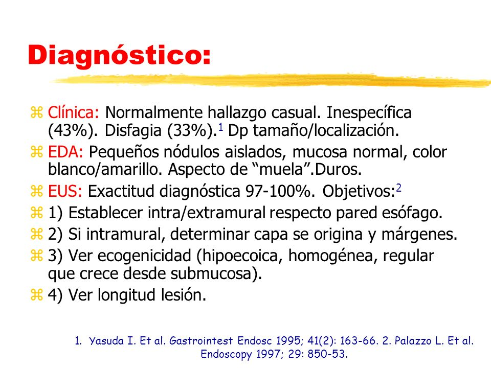 Diagnóstico: zClínica: Normalmente hallazgo casual. Inespecífica (43%). Disfagia (33%). 1 Dp tamaño/localización. zEDA: Pequeños nódulos aislados, muc