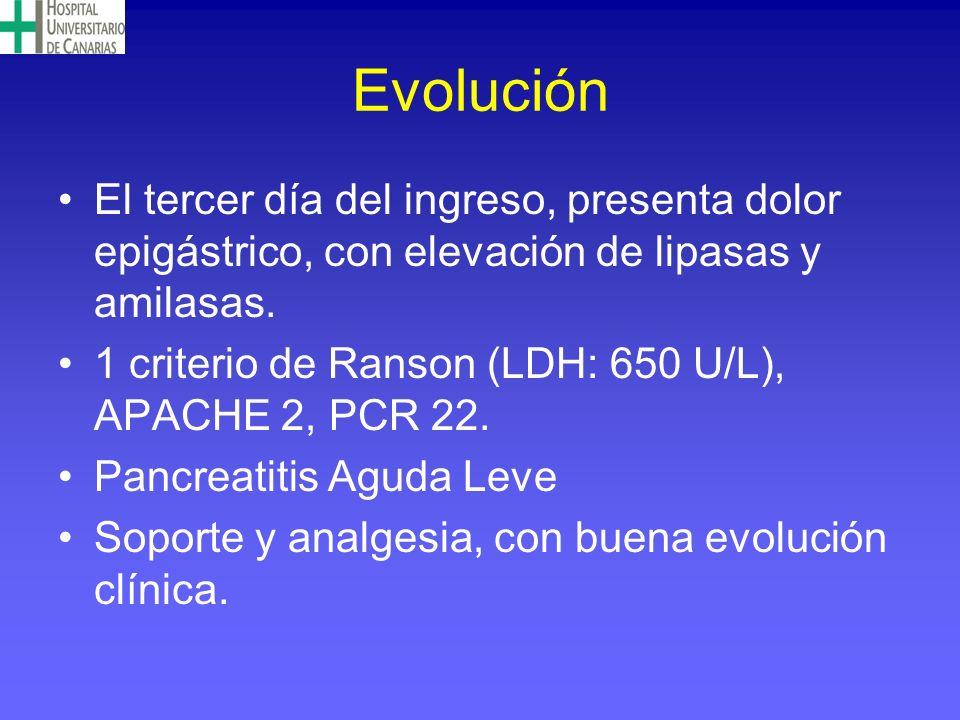Evolución El tercer día del ingreso, presenta dolor epigástrico, con elevación de lipasas y amilasas. 1 criterio de Ranson (LDH: 650 U/L), APACHE 2, P