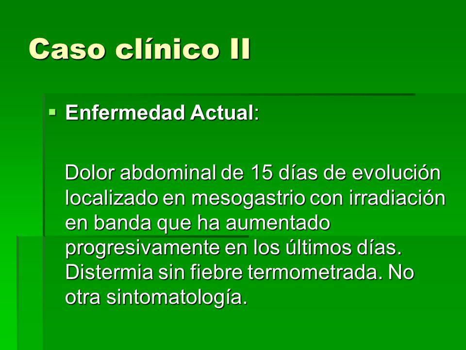 Caso clínico II Enfermedad Actual: Enfermedad Actual: Dolor abdominal de 15 días de evolución localizado en mesogastrio con irradiación en banda que h
